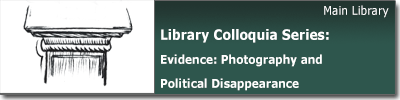 Library Colloquia Series: Evidence: Photography and Political Disappearance